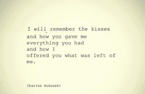 I will remember the kisses and how you gave me everything you had and how I offered you what was left of me. -Bukowski #love