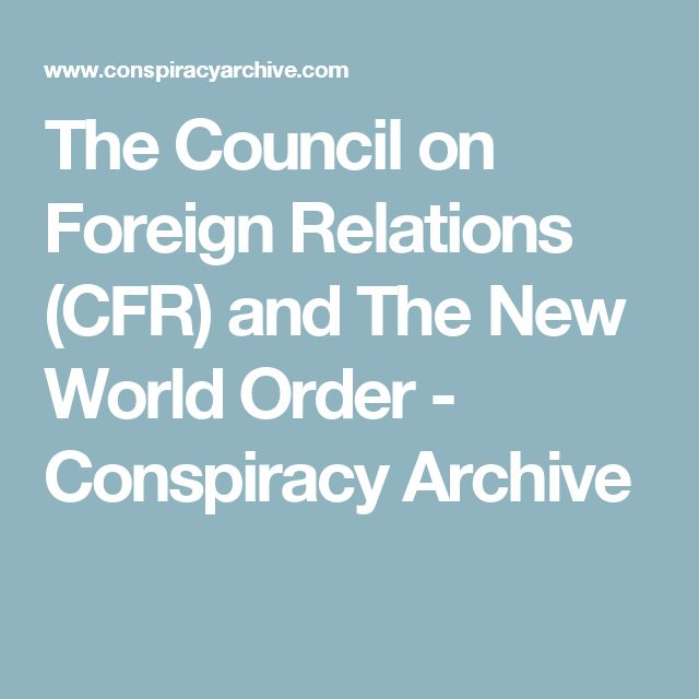 The Council on Foreign Relations (CFR) and The New World Order - Conspiracy Archive