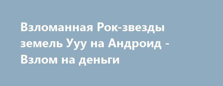 Взломанная Рок-звезды земель Ууу на Андроид - Взлом на деньги http://droid-gamers.ru/978-vzlomannaya-rok-zvezdy-zemel-uuu-na-android-vzlom-na-dengi.html