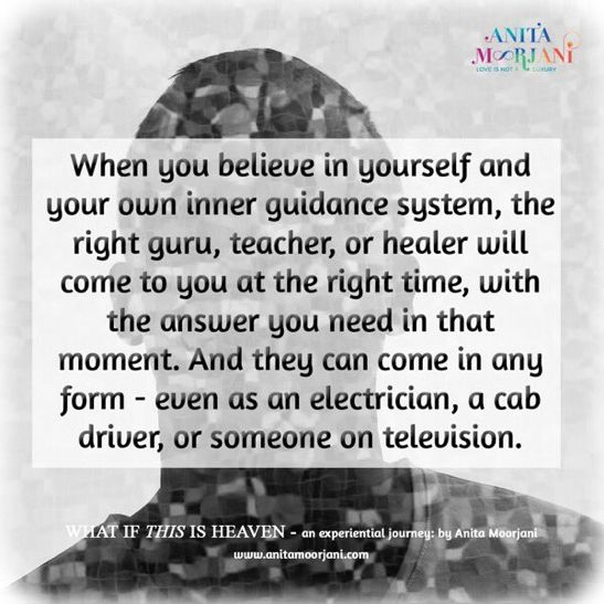 When you believe in your own inner guidance system, the right teacher, or healer will come to you at the right time, with the answer you need in that moment. And they can come in any form. ~anitamoorjani.com ❤️🌹✨   #WhatIfThisIsHeaven #AnitaMoorjani #DyingToBeMe