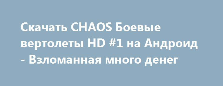 Скачать CHAOS Боевые вертолеты HD #1 на Андроид - Взломанная много денег http://modz-androider.ru/729-skachat-chaos-boevye-vertolety-hd-1-na-android-vzlomannaya-mnogo-deneg.html