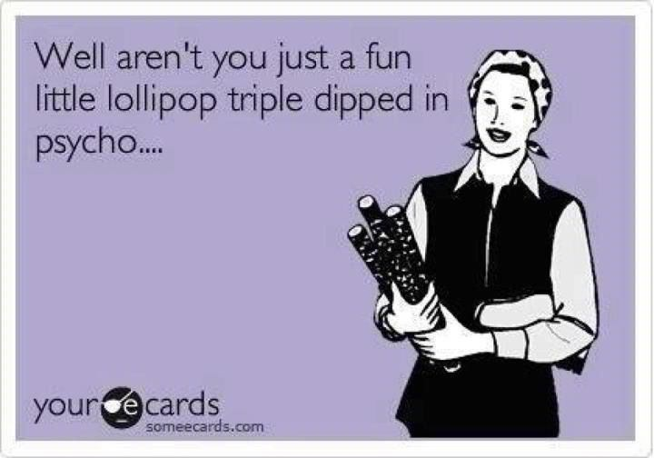 SomeEcard Classic...Well aren't you just a fun little lollipop triple dipped in psycho... LMAO..the originator of this gem definitely has a special way with those special people! (one of MY top five ecards of all time the most frequently repinned)