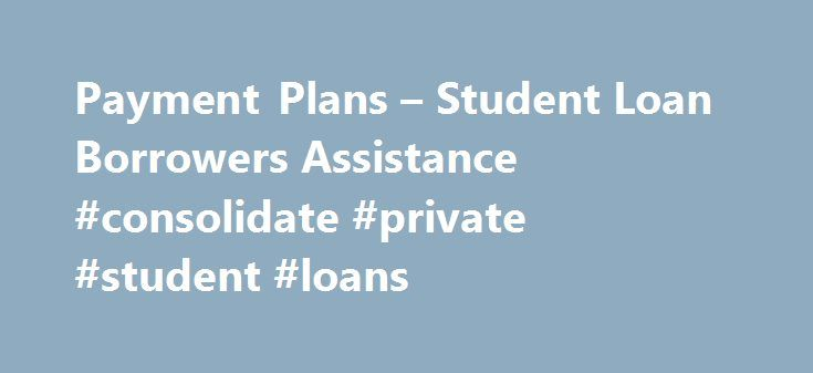 Payment Plans – Student Loan Borrowers Assistance #consolidate #private #student #loans http://loan.remmont.com/payment-plans-student-loan-borrowers-assistance-consolidate-private-student-loans/  #student loan payments # Payment Plans Repayment options are different depending on whether or not you are in default. If you have defaulted on your loans, the Collections section of this website has information on consequences of default and how to get out of default. If you are not in default…