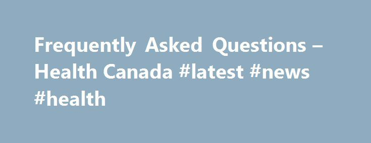 Frequently Asked Questions – Health Canada #latest #news #health http://health.remmont.com/frequently-asked-questions-health-canada-latest-news-health/  Common menu bar links Institutional links Frequently Asked Questions Avian Influenza If you have specific questions about avian, seasonal or pandemic influenza, consult the Government of Canada Pandemic Influenza Portal. call our Hotline at 1-800-454-8302, or contact the Public Health Agency of Canada by e-mail. Health Cards Q. How do I…