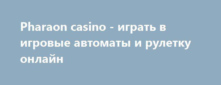 Pharaon casino - играть в игровые автоматы и рулетку онлайн http://igrynadengy.com/faraon-casino-igrat-online.html  Популярный игровой клуб Faraon casino уже несколько лет привлекает азартных игроков в ряды своих постоянных пользователей. В зеркало казино Фараон играть можно на деньги и бесплатно в современные слоты и рулетку, участвовать в турнирах и лотереях!