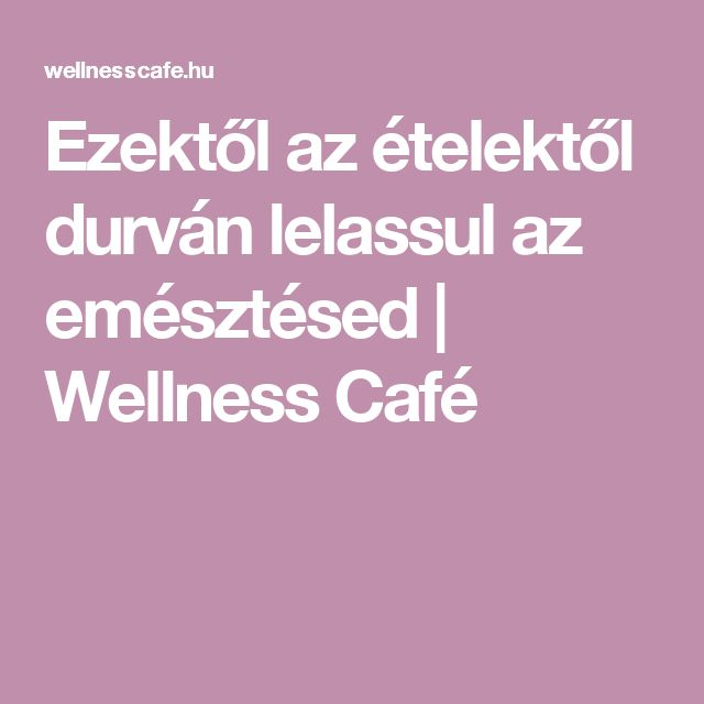 Ezektől az ételektől durván lelassul az emésztésed | Wellness Café