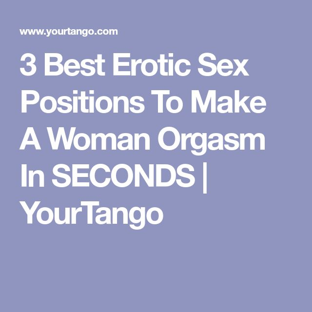 3 Best Erotic Sex Positions To Make A Woman Orgasm In SECONDS | YourTango
