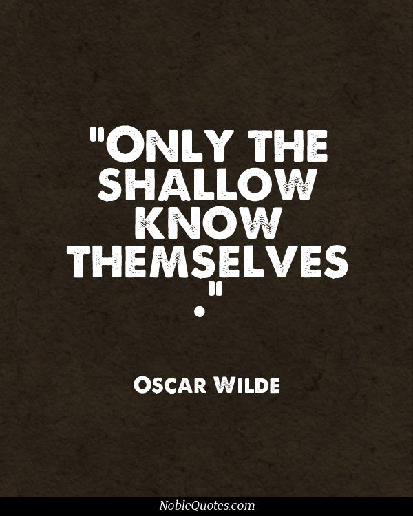 Only the shallow know themselves. -Oscar Wilde
