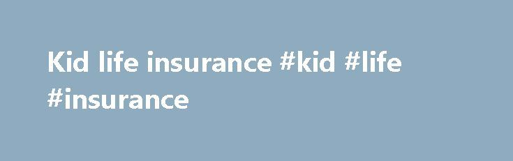 Kid life insurance #kid #life #insurance http://stockton.remmont.com/kid-life-insurance-kid-life-insurance/  # Certain types of life insurance policies, including variable life, cash value life insurance and whole life insurance, combine life insurance with a tax-deferred investment account, and provide tax-free access to the cash value of the policy. Some insurance companies promote these insurance policies as a college savings vehicle because the value of the policy is sheltered from…