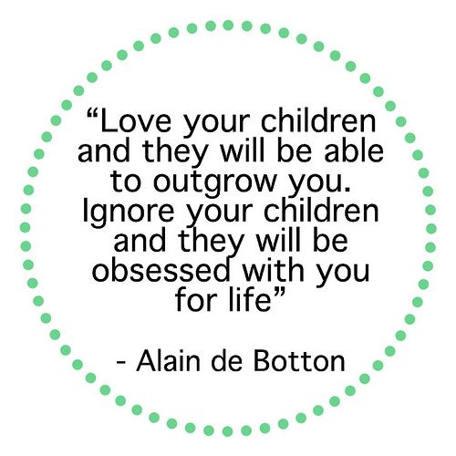 """Love Your Children And They Will Be Able To Outgrow You"