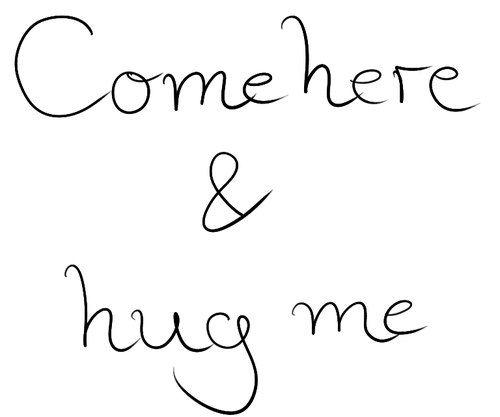Come here & hug me
