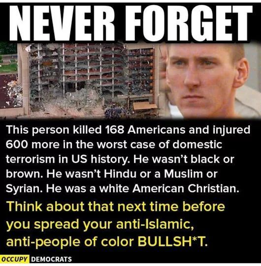 The Oklahoma City Federal Building bomber was not a Muslim, a Syrian Refugee, or Iraqi, or Iranian.  He was a white male Christian.  Let that sink in!