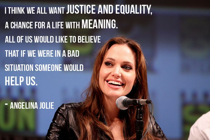 """""""I think we all just want justice and equality, a chance for a life with meaning. All of us would like to believe that if we were in a bad situation someone would help us."""" -Angelina Jolie"""