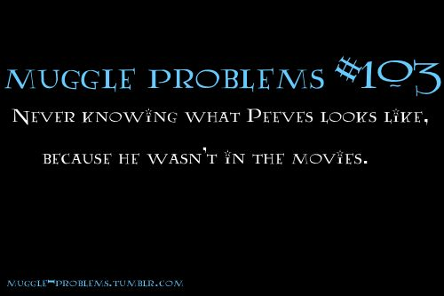 Stupid Muggles, leaving Peeves out like that...
