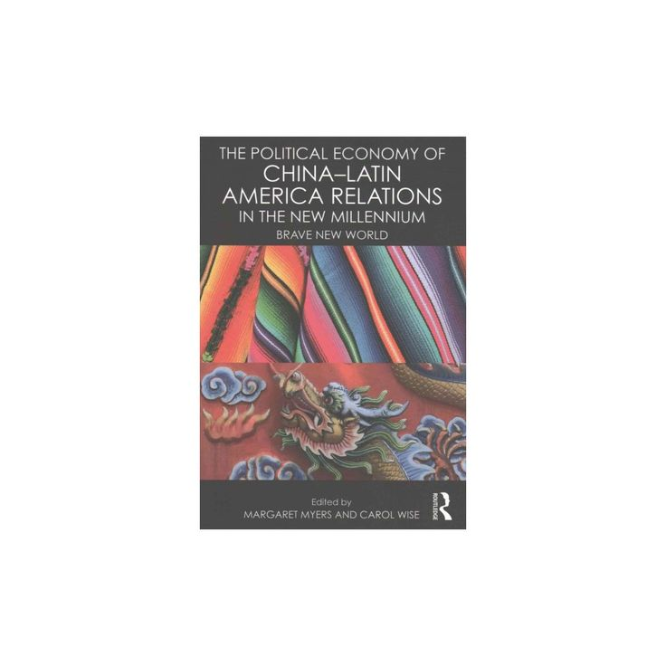 Political Economy of China - Latin America Relations in the New Millennium : Brave New World (Reprint)