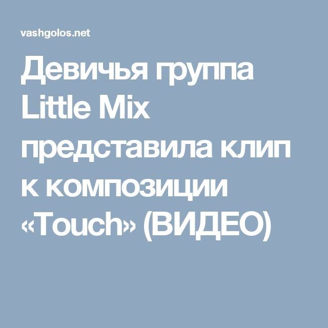 Девичья группа Little Mix представила клип к композиции «Touch» (ВИДЕО)
