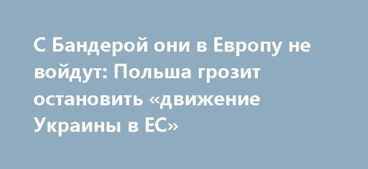 С Бандерой они в Европу не войдут: Польша грозит остановить «движение Украины в ЕС» http://rusdozor.ru/2017/07/04/s-banderoj-oni-v-evropu-ne-vojdut-polsha-grozit-ostanovit-dvizhenie-ukrainy-v-es/  Пока Украина занята оосложнением отношений с Россией, исконный «брат» с Запада не смог совладать со своим отвращением к некоторым инструментам этого осложнения. В частности, к фигуре украинского «героя» Степана Бандеры. Польша, как известно, непревзойденна в своем антироссийском амплуа, однако, с…