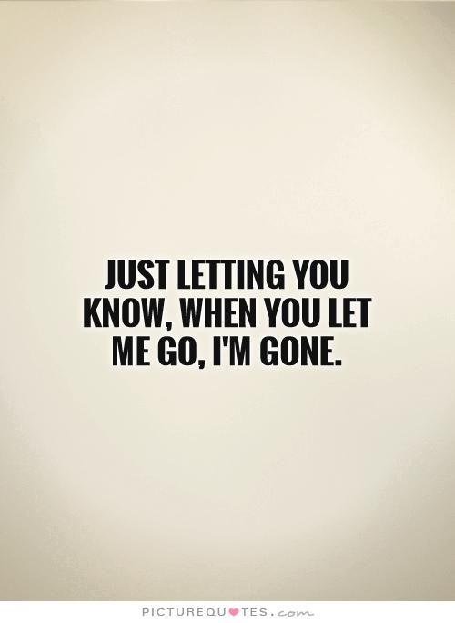 Just letting you know, when you let me go, I'm gone. Picture Quotes.