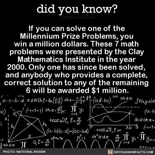 If you can solve one of the Millennium Prize Problems, you win a million dollars. These 7 math problems were presented by the Clay Mathematics Institute in the year 2000. Only one has since been solved, and anybody who provides a complete, correct...