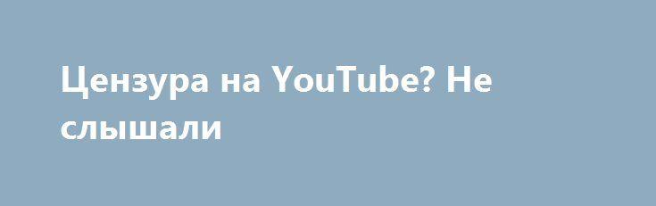 Цензура на YouTube? Не слышали http://rusdozor.ru/2017/06/06/cenzura-na-youtube-ne-slyshali/  Правила для всех одни, хватит ныть.