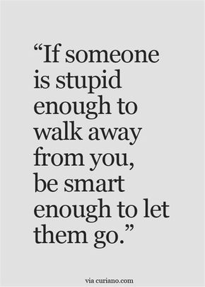 If someone is stupid enough to walk away from you, be smart enough to let go. // wise words, sometimes you have to let go, to look after yourself. ;)
