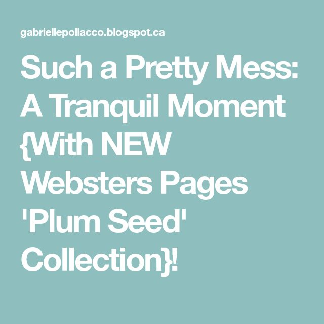 Such a Pretty Mess: A Tranquil Moment {With NEW Websters Pages 'Plum Seed' Collection}!