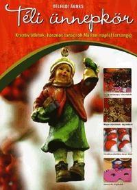 Könyv :: Telegdi Ágnes - Téli ünnepkör - kreatív ötletek, hasznos tanácsok márton-naptól farsangig