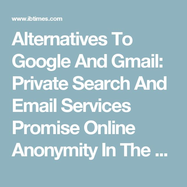 Alternatives To Google And Gmail: Private Search And Email Services Promise Online Anonymity In The Wake Of NSA Surveillance