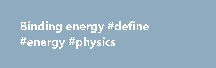 Binding energy #define #energy #physics http://energy.remmont.com/binding-energy-define-energy-physics-4/  #define energy physics # Binding energy binding energy, amount of energy required to separate a particle from a system of particles or to disperse all the particles of the system. […]