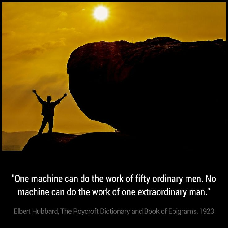 One machine can do the work of fifty ordinary men. No machine can do the work of one extraordinary man. -Elbert Hubbard, The Roycroft Dictionary and Book of Epigrams, 1923