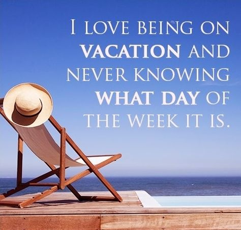 I love being on vacation and never knowing what day of the week it is.