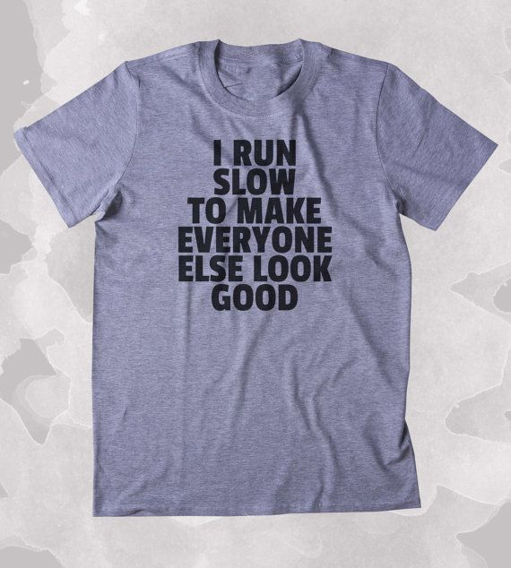 I Run Slow To Make Everyone Else Look Good Shirt Funny Running Work Out Gym Runner Clothing Tumblr T-shirt