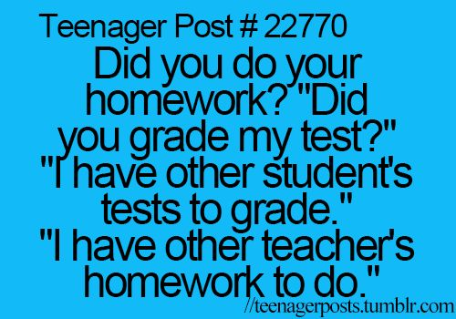 "Teenager Posts [If you didn't already notice, this person obviously never did their English homework. The word ""teacher's"" should be plural possessive (teachers') instead of singular possessive (teacher's)...haha]"