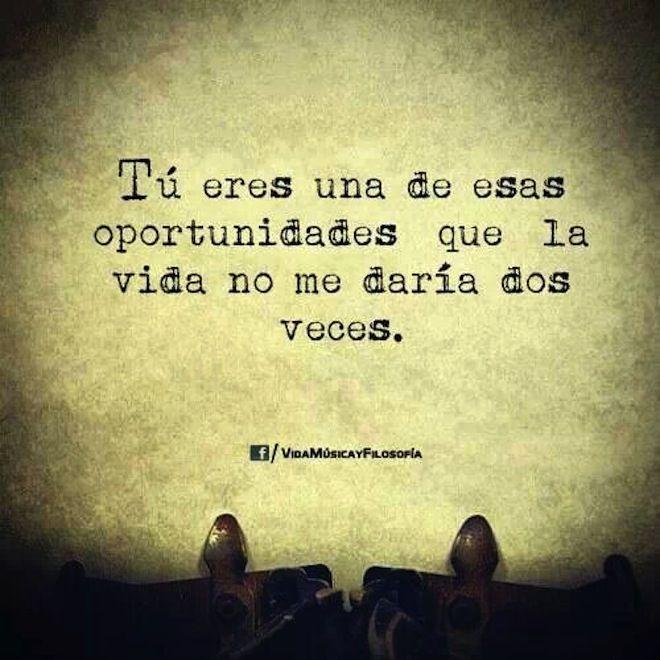 Tu eres una de las oportunidades que la vida no me daría dos veces...