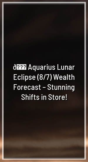 🌕 Aquarius Lunar Eclipse (8/7) Wealth Forecast – Stunning Shifts in Store!