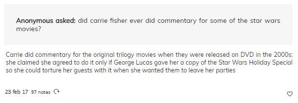 """Did Carrie Fisher ever did a commentary for some of the Star Wars movies?"" ""Carrie did commentary for the original trilogy movies when they were released on DVD in the 2000s; she claimed she agreed to do it only of George Lucas gave her a copy of the Star Wars Holiday Special so she could torture her guests with it when she wanted them to leave her parties."