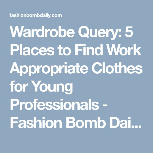Wardrobe Query: 5 Places to Find Work Appropriate Clothes for Young Professionals - Fashion Bomb Daily Style Magazine: Celebrity Fashion, Fashion News, What To Wear, Runway Show Reviews