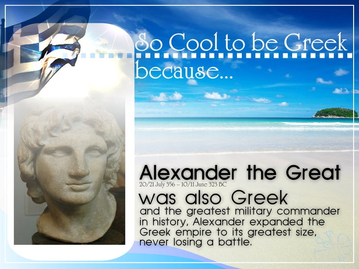 «¡» SO COOL TO BE GREEK, BECAUSE... Alexander the Great, was also Greek, and the greatest millitary commander in history. Alexander expanded the Greek Empire to its greatest size, never losing a battle.