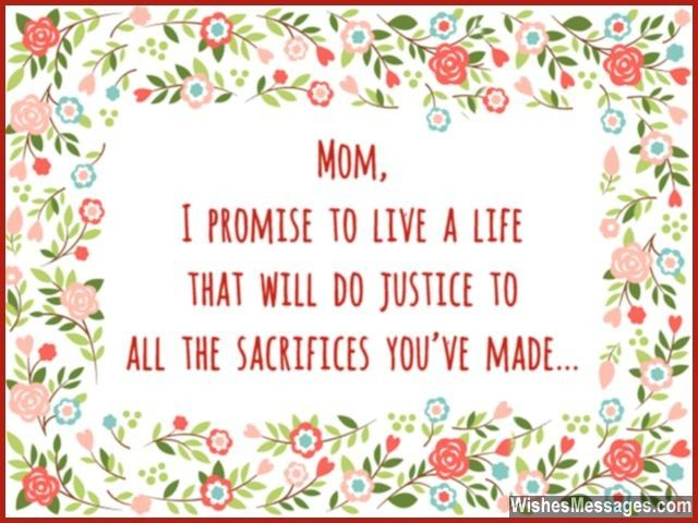Mom, I promise to live a life that will do justice to all the sacrifices you've made... via WishesMessages.com