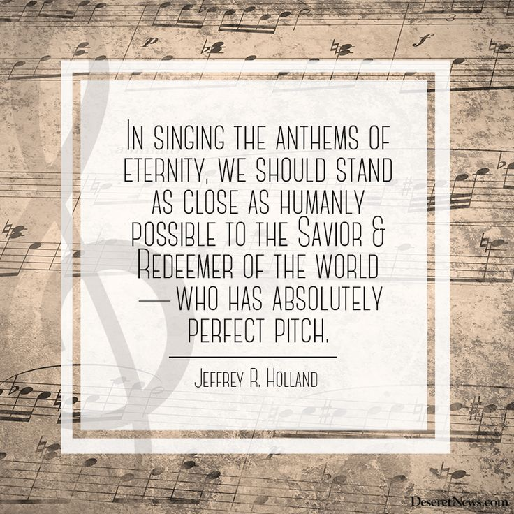 """""""In singing the anthems of eternity, we should stand as close to humanly possible to the Savior and Redeemer of the world—who has absolutely perfect pitch."""" Jeffrey R. Holland #LDSConf"""