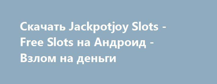 Скачать Jackpotjoy Slots - Free Slots на Андроид - Взлом на деньги http://droider-best.ru/azart/843-skachat-jackpotjoy-slots-free-slots-na-android-vzlom-na-dengi.html