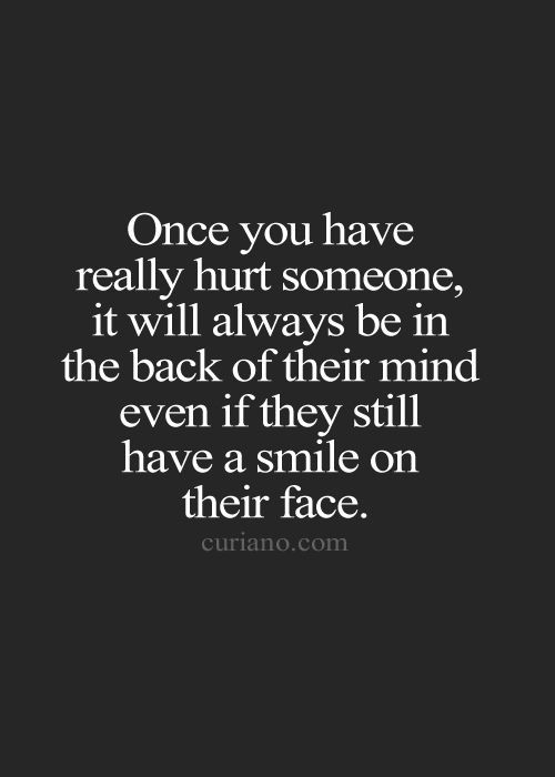 Once you have really hurt someone, it will always be in the back of their mind even if they still have a smile on their face.