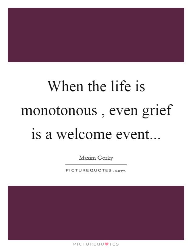 When the life is monotonous, even grief is a welcome event. Picture Quotes.