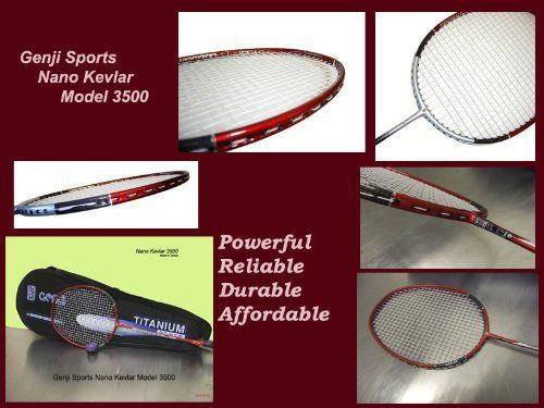 Genji Sports Nano Kevlar 3500 badminton racket by Genji Sports. Save 59 Off!. $48.00. Genji Sports Nano Kevlar Model 3500, Made in Taiwan Top quality badminton racket.  SPECIFICATIONS:  1.Brand Name:Genji Sports, Made in Taiwan  2.Frame: High Modulus 40T Graphite, 2 Points extra long Nano Kevlar mesh cover @ 4,8 o'clock position  3.Shaft: Hi-Modulus Graphite, medium stiff  4.Length: 26.25 inches  5.Tension: Main: 18-21 lbs, Cross: 18-21 lbs  6.Weight: approx. 87 +/- 3 grams (without stri...