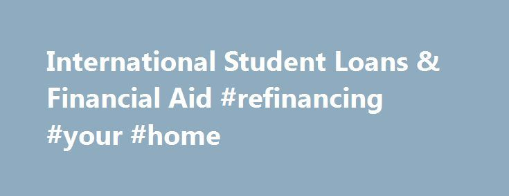 International Student Loans & Financial Aid #refinancing #your #home http://loan-credit.nef2.com/international-student-loans-financial-aid-refinancing-your-home/  #loans uk # International Student Loans The International Student Loan Center provides international students and study abroad students with access to a range of loan products to help fund their education abroad. Get started by finding your student loan in just 10 seconds. Find a Loan in 10 Seconds! Need a private student loan?…