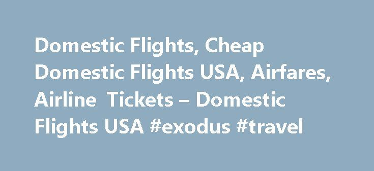 Domestic Flights, Cheap Domestic Flights USA, Airfares, Airline Tickets – Domestic Flights USA #exodus #travel http://travel.nef2.com/domestic-flights-cheap-domestic-flights-usa-airfares-airline-tickets-domestic-flights-usa-exodus-travel/  #book flights cheap # Cheap US Domestic Flights! Cheap Domestic Flights United States is replete with traveling and vacation possibilities, courtesy the presence of intriguing places, people and practices. And all these places can be reached at and amazing…