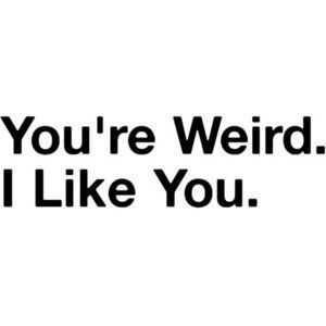 You're weird.Friends, Life, Stuff, Quotes, You R Weird, Random, Funny, True, Things