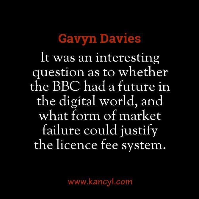 """""""It was an interesting question as to whether the BBC had a future in the digital world, and what form of market failure could justify the licence fee system."""", Gavyn Davies"""