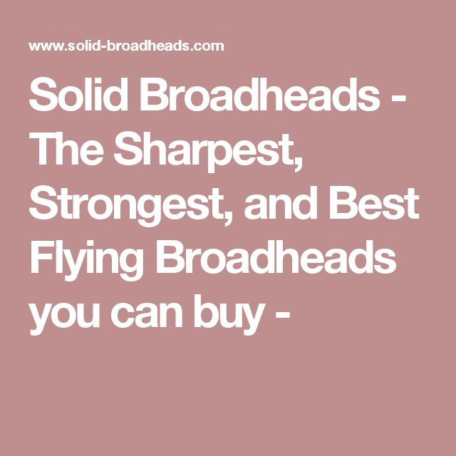 Solid Broadheads - The Sharpest, Strongest, and Best Flying Broadheads you can buy -