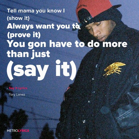 Tory Lanez - Say It Lyrics You gon have to do more than just (say it) You gon have to do less when you (do it) Lil mama you know I (show it) Always want you to (prove it) You gon have to do more than just (say it) You gon have to do less when you (do it) Lil mama you know I (show it) So you gon need to more than just (prove it)  #ToryLanez  #SayIt #Lyrics #song #music #artist